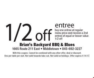 1/2 off entree. With this coupon. Cannot be combined with any other offer, deal or discount. One per table per visit. Not valid towards take-out. Not valid on holidays. Offer expires 4-14-17.