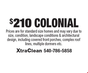 $210 Colonial. Prices are for standard size homes and may vary due to size, condition, landscape conditions & architectural design, including covered front porches, complex roof lines, multiple dormers etc..