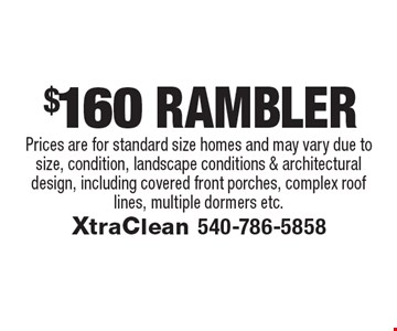 $160 RambLer Prices are for standard size homes and may vary due to size, condition, landscape conditions & architectural design, including covered front porches, complex roof lines, multiple dormers etc..