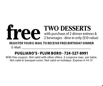 Free two desserts with purchase of 2 dinner entrees & 2 beverages - dine in only ($10 value). With this coupon. Not valid with other offers. 3 coupons max. per table. Not valid in banquet room. Not valid on holidays. Expires 4-14-17.