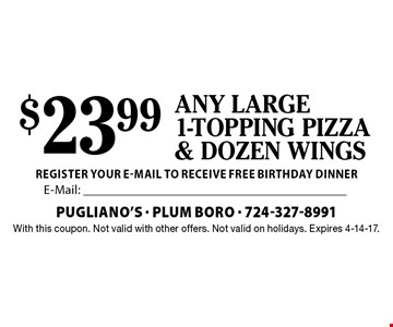 $23.99 any large 1-topping pizza & dozen wings. With this coupon. Not valid with other offers. Not valid on holidays. Expires 4-14-17.