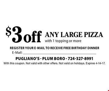 $3 off any large pizza with 1 topping or more. With this coupon. Not valid with other offers. Not valid on holidays. Expires 4-14-17.