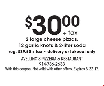 $30.00 2 large cheese pizzas,12 garlic knots & 2-liter soda. Reg. $39.50 + tax. Delivery or takeout only. With this coupon. Not valid with other offers. Expires 8-22-17.