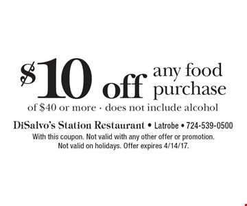 $10 off any food purchase of $40 or more - does not include alcohol. With this coupon. Not valid with any other offer or promotion. Not valid on holidays. Offer expires 4/14/17.