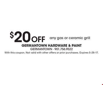 $20 off any gas or ceramic grill. With this coupon. Not valid with other offers or prior purchases. Expires 5-26-17.