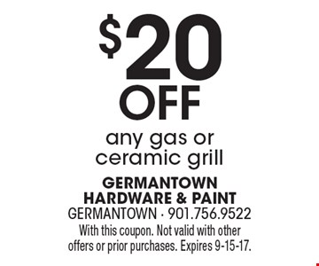 $20 off any gas or ceramic grill. With this coupon. Not valid with other offers or prior purchases. Expires 9-15-17.