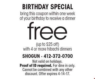 Birthday Special! Free bring this coupon within one week of your birthday to receive a dinner (up to $25 off) with 4 or more hibachi dinners. Not valid on holidays. Proof of ID required. For dine in only. Cannot be combined with any other discount. Offer expires 4-14-17.