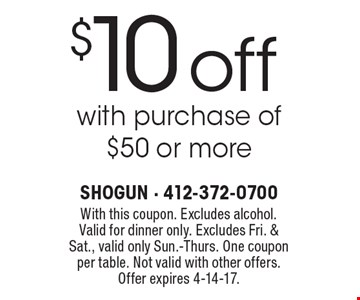 $10 off with purchase of $50 or more. With this coupon. Excludes alcohol. Valid for dinner only. Excludes Fri. & Sat., valid only Sun.-Thurs. One coupon per table. Not valid with other offers. Offer expires 4-14-17.