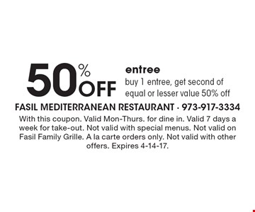 50% off entree buy 1 entree, get second of equal or lesser value 50% off. With this coupon. Valid Mon-Thurs. for dine in. Valid 7 days a week for take-out. Not valid with special menus. Not valid on Fasil Family Grille. A la carte orders only. Not valid with other offers. Expires 4-14-17.