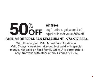 50% Off entree buy 1 entree, get second of equal or lesser value 50% off. With this coupon. Valid Mon-Thurs. for dine in. Valid 7 days a week for take-out. Not valid with special menus. Not valid on Fasil Family Grille. ¿ la carte orders only. Not valid with other offers. Expires 5/12/17.