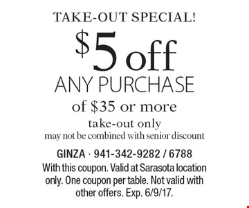 Take-out special! $5 off any purchase of $35 or more, take-out only. may not be combined with senior discount. With this coupon. One coupon per table. Not valid with other offers. Exp. 6/9/17.