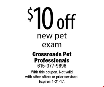 $10 off new pet exam. With this coupon. Not valid with other offers or prior services. Expires 4-21-17.