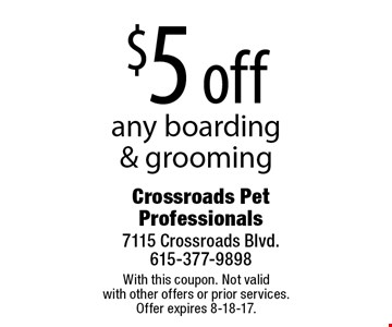 $5 off any boarding & grooming. With this coupon. Not valid with other offers or prior services. Offer expires 8-18-17.