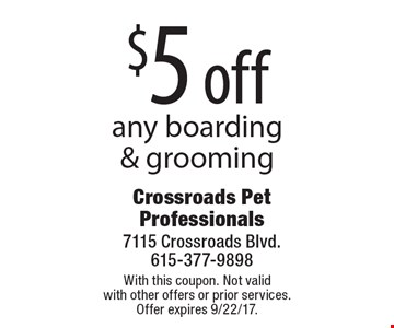 $5 off any boarding & grooming. With this coupon. Not valid with other offers or prior services. Offer expires 9/22/17.