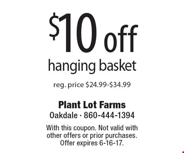$10 off hanging basket. Reg. price $24.99-$34.99. With this coupon. Not valid with other offers or prior purchases. Offer expires 6-16-17.