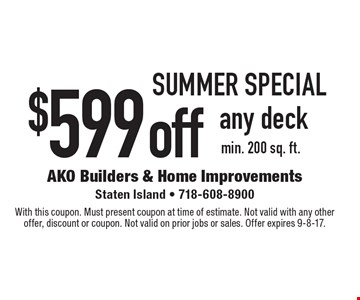 SUMMER Special. $599 off any deck min. 200 sq. ft. With this coupon. Must present coupon at time of estimate. Not valid with any other offer, discount or coupon. Not valid on prior jobs or sales. Offer expires 9-8-17.