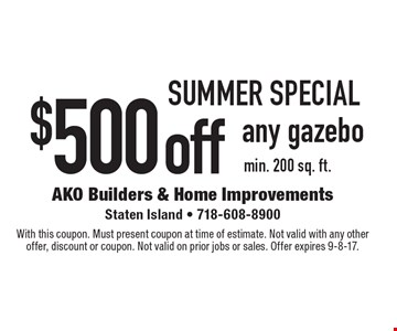 SUMMER Special. $500 off any gazebo min. 200 sq. ft. With this coupon. Must present coupon at time of estimate. Not valid with any other offer, discount or coupon. Not valid on prior jobs or sales. Offer expires 9-8-17.