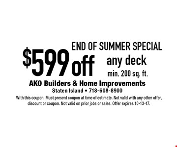 end of SUMMER Special $599off any deck min. 200 sq. ft.. With this coupon. Must present coupon at time of estimate. Not valid with any other offer, discount or coupon. Not valid on prior jobs or sales. Offer expires 10-13-17.