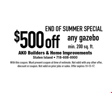 end of sUMMER Special $500off any gazebo min. 200 sq. ft.. With this coupon. Must present coupon at time of estimate. Not valid with any other offer, discount or coupon. Not valid on prior jobs or sales. Offer expires 10-13-17.