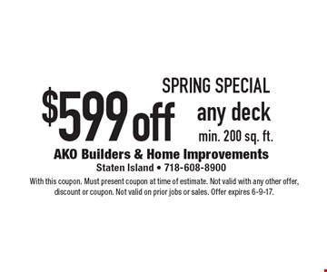 Spring Special $599 off any deck, min. 200 sq. ft. With this coupon. Must present coupon at time of estimate. Not valid with any other offer, discount or coupon. Not valid on prior jobs or sales. Offer expires 6-9-17.