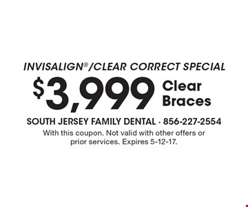 Invisalign/Clear Correct Special $3,999 Clear Braces. With this coupon. Not valid with other offers or prior services. Expires 5-12-17.