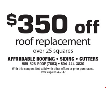 $350 off roof replacement over 25 squares. With this coupon. Not valid with other offers or prior purchases. Offer expires 4-7-17.