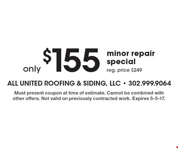 Only $155 minor repair special. Reg. price $249. Must present coupon at time of estimate. Cannot be combined with other offers. Not valid on previously contracted work. Expires 5-5-17.