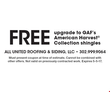 Free upgrade to GAF's American Harvest Collection shingles. Must present coupon at time of estimate. Cannot be combined with other offers. Not valid on previously contracted work. Expires 5-5-17.