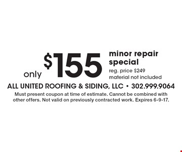 only $155 minor repair special. reg. price $249. material not included. Must present coupon at time of estimate. Cannot be combined with other offers. Not valid on previously contracted work. Expires 6-9-17.
