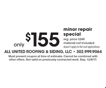 Only $155 minor repair special. Reg. price $249. Material not included. Doesn't apply to flat roof applications. Must present coupon at time of estimate. Cannot be combined with other offers. Not valid on previously contracted work. Exp. 12/8/17.