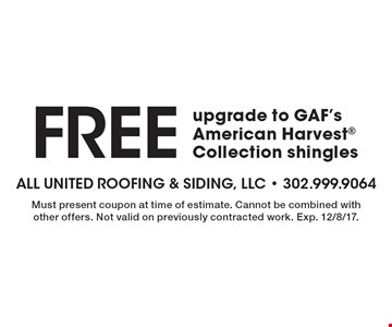 Free upgrade to GAF's American Harvest Collection shingles. Must present coupon at time of estimate. Cannot be combined with other offers. Not valid on previously contracted work. Exp. 12/8/17.