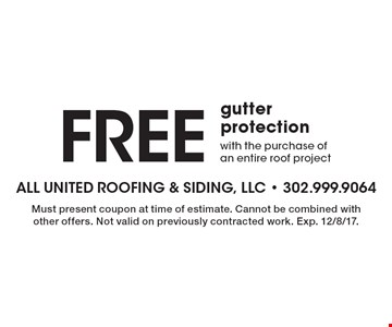 Free gutter protection with the purchase of an entire roof project. Must present coupon at time of estimate. Cannot be combined with other offers. Not valid on previously contracted work. Exp. 12/8/17.