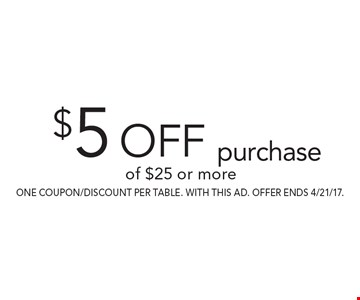 $5 off purchase of $25 or more. one coupon/discount per table. With this AD. Offer ends 4/21/17.