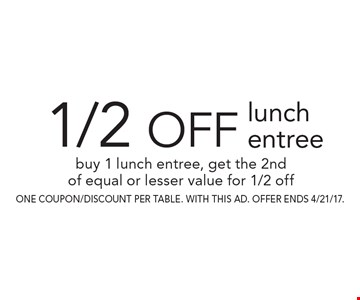 1/2 off lunch entree. Buy 1 lunch entree, get the 2nd of equal or lesser value for 1/2 off. one coupon/discount per table. With this AD. Offer ends 4/21/17.