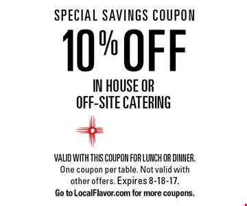 SPECIAL SAVINGS COUPON 10% OFF in house or  off-site catering. Valid with this coupon for lunch or dinner. One coupon per table. Not valid with other offers. Expires 8-18-17.Go to LocalFlavor.com for more coupons.