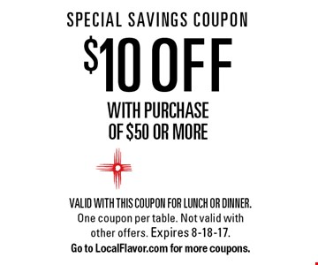 SPECIAL SAVINGS COUPON $10 OFF with purchase  of $50 or more. Valid with this coupon for lunch or dinner. One coupon per table. Not valid with other offers. Expires 8-18-17.Go to LocalFlavor.com for more coupons.