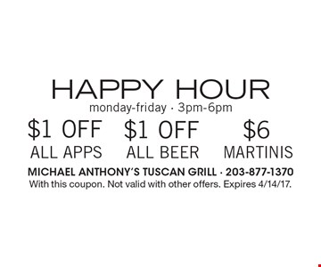 Happy Hour! Monday-Friday - 3pm-6pm! $1 Off All Apps or $1 Off All Beer or $6 Martinis. With this coupon. Not valid with other offers. Expires 4/14/17.