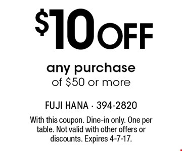 $10 off any purchase of $50 or more. With this coupon. Dine-in only. One per table. Not valid with other offers or discounts. Expires 4-7-17.
