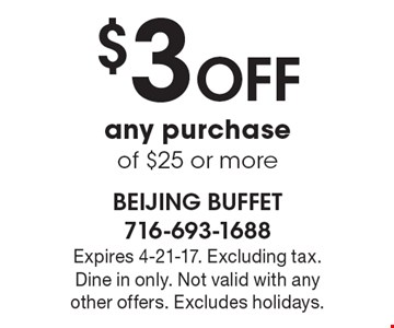 $3 off any purchase of $25 or more. Expires 4-21-17. Excluding tax. Dine in only. Not valid with any other offers. Excludes holidays.