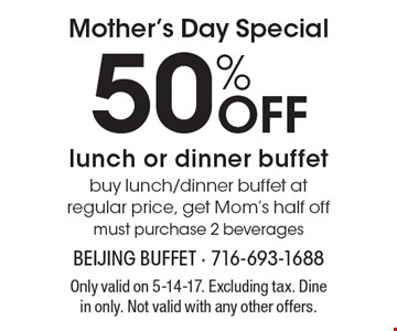 Mother's Day Special! 50% Off lunch or dinner buffet, buy lunch/dinner buffet at regular price, get Mom's half off. Must purchase 2 beverages. Only valid on 5-14-17. Excluding tax. Dine in only. Not valid with any other offers.
