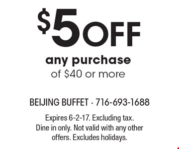 $5 Off any purchase of $40 or more. Expires 6-2-17. Excluding tax. Dine in only. Not valid with any other offers. Excludes holidays.