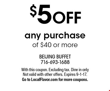 $5 OFF any purchase of $40 or more. With this coupon. Excluding tax. Dine in only Not valid with other offers. Expires 9-1-17. Go to LocalFlavor.com for more coupons.
