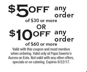 $10 off any order of $60 or more. $5 off any order of $30 or more. Valid with this coupon and must mention when ordering. Valid only at Papa Saverio's Aurora on Eola. Not valid with any other offers, specials or on catering. Expires 9/22/17.