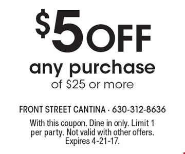 $5 Off any purchase of $25 or more. With this coupon. Dine in only. Limit 1 per party. Not valid with other offers. Expires 4-21-17.