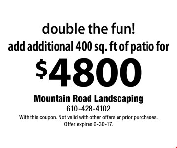 Double The Fun! Add additional 400 sq. ft of patio for. With this coupon. Not valid with other offers or prior purchases. Offer expires 6-30-17.