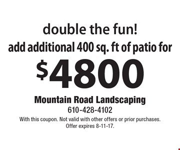 double the fun! Add additional 400 sq. ft of patio for $4800. With this coupon. Not valid with other offers or prior purchases. Offer expires 8-11-17.