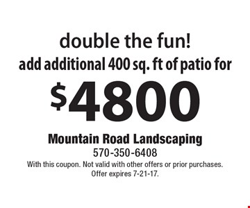 Double the fun! Add additional 400 sq. ft of patio for $4800. With this coupon. Not valid with other offers or prior purchases. Offer expires 7-21-17.