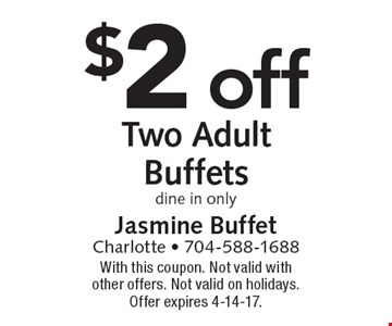 $2 off Two Adult Buffets. Dine in only. With this coupon. Not valid with other offers. Not valid on holidays. Offer expires 4-14-17.