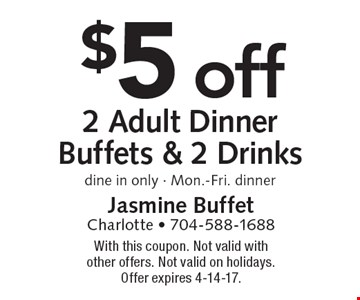 $5 off 2 Adult Dinner Buffets & 2 Drinks. Dine in only. Mon.-Fri. dinner. With this coupon. Not valid with other offers. Not valid on holidays. Offer expires 4-14-17.