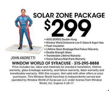 $299 SOLAR ZONE PACKAGE. 4000 SERIES Double-Hung-Window World Solar Zone Low E Glass & Argon Gas - Foam Insulation - Lifetime Glass Breakage/Seal Failure Warranty - Double Strength Glass - Transferable Lifetime Warranty - Home Delivery/Mail Parts Warranty. Price includes tax, labor and materials for standard installation, lifetime warranty, glass breakage warranty, seal failure warranty, labor warranty and transferable warranty. With this coupon. Not valid with other offers or prior purchases. This Window World franchise is independently owned and operated by Window World of Syracuse LLC under license from Window World, Inc. Expires 4-28-17.